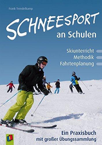 Schneesport an Schulen: Skiunterricht, Methodik und Fahrtenplanung.: Frank Trendelkamp