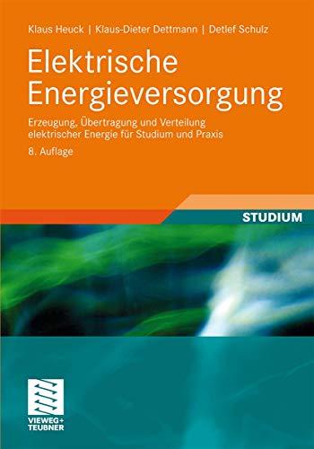 Elektrische Energieversorgung: Erzeugung, Übertragung und Verteilung elektrischer Energie für Studium und Praxis - Heuck, Klaus, Klaus-Dieter Dettmann und Detlef Schulz