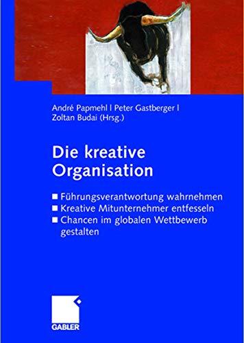 9783834906472: Die kreative Organisation: Führungsverantwortung wahrnehmen Kreative Mitunternehmer entfesseln Chancen im globalen Wettbewerb gestalten (German Edition)