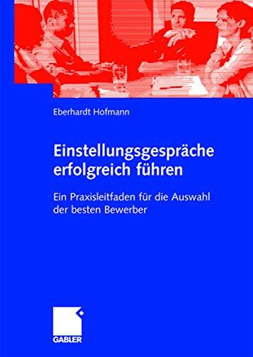 9783834909817: Einstellungsgespräche erfolgreich führen: Ein Praxisleitfaden für die Auswahl der besten Bewerber (German Edition)