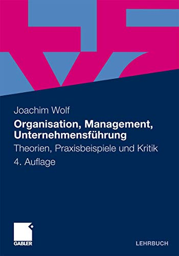 Organisation, Management, Unternehmensführung: Theorien, Praxisbeispiele und Kritik - Joachim Wolf
