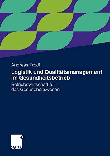 Logistik Und Qualitatsmanagement Im Gesundheitsbetrieb: Betriebswirtschaft Fur Das Gesundheitswesen...