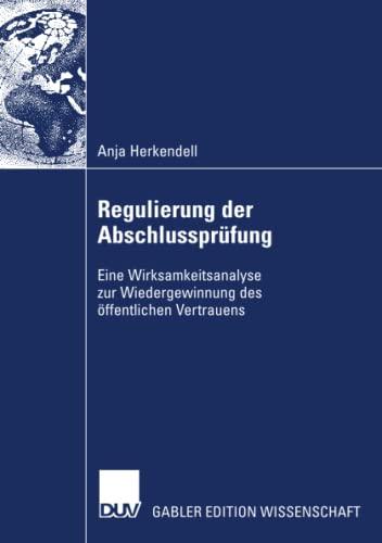 Regulierung der Abschlussprüfung Eine Wirksamkeitsanalyse zur Wiedergewinnung des: ...