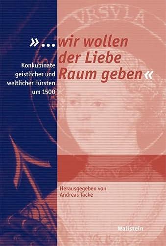 9783835300521: »... wir wollen der Liebe Raum geben«. Konkubinate geistlicher und weltlicher Fürsten um 1500