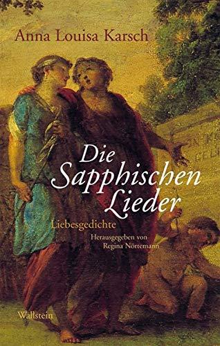 Die Sapphischen Lieder: Liebesgedichte : Liebesgedichte - Anna Louisa Karsch