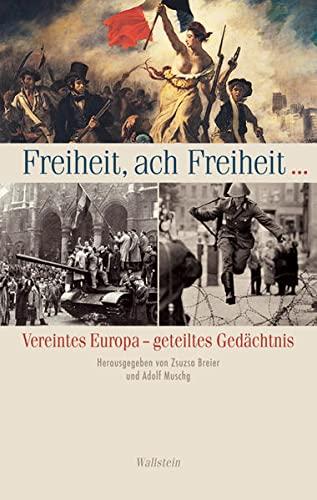 Freiheit, ach Freiheit . Vereintes Europa - geteiltes Gedächtnis (Eine Publikation v. ...