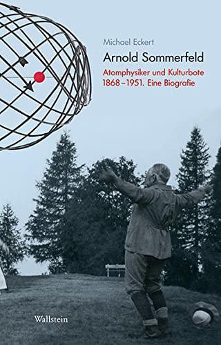 Arnold Sommerfeld: Atomphysiker und Kulturbote 1868-1951 - Eine Biografie: Michael Eckert