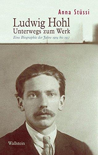 Ludwig Hohl: Unterwegs zum Werk. Eine Biographie der Jahre 1904 bis 1937 (Hardback): Anna Stussi