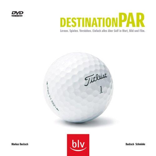 Destination Par: Lernen, Spielen, Verstehen. Einfach alles über Golf in Wort, Bild und Film {...