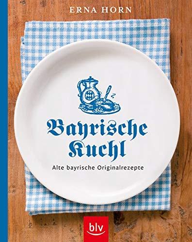 Bayrische Kuchl: Alte bayrische Originalrezepte: Horn, Erna