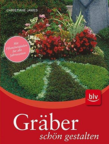 Gräber schön gestalten: Mit Pflanzbeispielen für alle: Christiane James