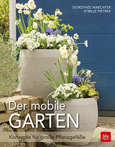Der mobile Garten: Konzepte für große Pflanzgefäße: Waechter, Dorothée, Pietrek,