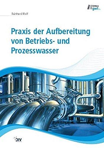 Praxis der Aufbereitung von Betriebs- und Prozesswasser: Reinhard Wolf