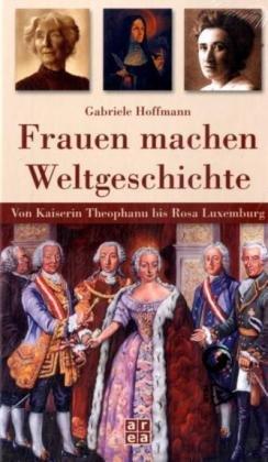 9783836110143: Frauen machen Weltgeschichte. Von Kaiserin Theophanu bis Rosa Luxemburg