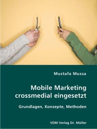 Mobile Marketing crossmedial eingesetzt: Grundlagen, Konzepte, Methoden: Mussa, Mustafa
