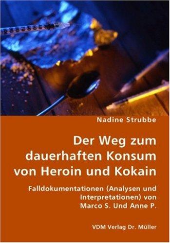 9783836424691: Der Weg zum dauerhaften Konsum von Heroin und Kokain: Falldokumentationen (Analysen und Interpretationen) von Marco S. Und Anne P