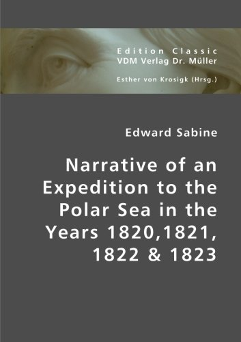 Narrative of an Expedition to the Polar Sea in the Years 1820,1821, 1822 & 1823: Edward Sabine