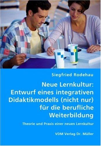 9783836444552: Neue Lernkultur: Entwurf eines integrativen Didaktikmodells (nicht nur)  für die berufliche Weiterbildung: Theorie und Praxis einer neuen Lernkultur