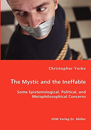 The Mystic and the Ineffable: Some Epistemological, Political, and Metaphilosophical Concerns: ...