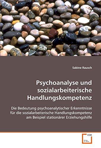 9783836458900: Psychoanalyse und sozialarbeiterische Handlungskompetenz: Die Bedeutung psychoanalytischer Erkenntnisse für die sozialarbeiterische Handlungskompetenz ... stationärer Erziehungshilfe (German Edition)