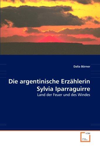 Die argentinische Erzählerin Sylvia Iparraguirre: Land der Feuer und des Windes (Paperback): Dalia ...