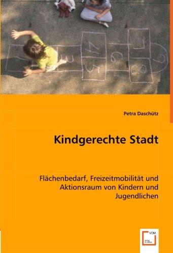 Kindgerechte Stadt: Flächenbedarf, Freizeitmobilität und Aktionsraum von Kindern und ...