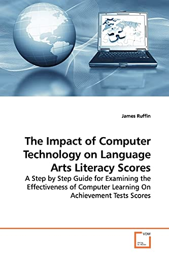 9783836468220: The Impact of Computer Technology on Language Arts Literacy Scores: A Step by Step Guide for Examining the Effectiveness of Computer Learning On Achievement Tests Scores