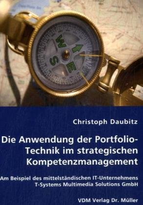 9783836468534: Die Anwendung der Portfolio Technik im strategischen Kompetenzmanagement: Am Beispiel des mittelständischen IT-Unternehmens T-Systems Multimedia Solutions GmbH