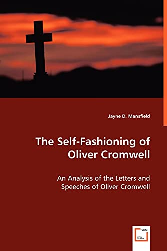 The Self-Fashioning of Oliver Cromwell: An Analysis of the Letters and Speeches of Oliver Cromwell