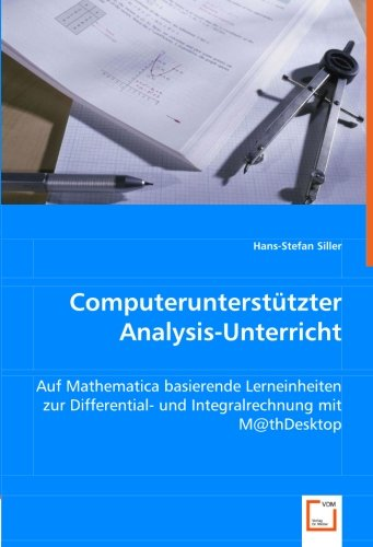 9783836483544: Computerunterstützter Analysis-Unterricht: Auf Mathematica basierende Lerneinheiten zur Differential- und Integralrechnung mit M@thDesktop (German Edition)