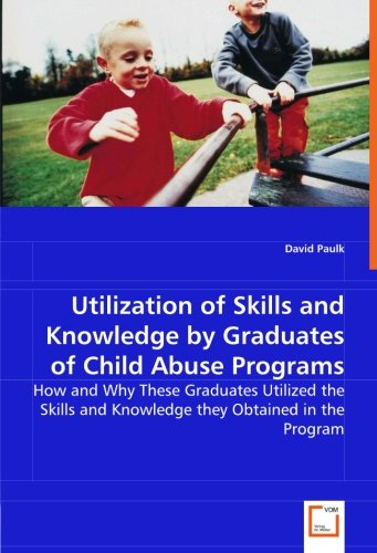 9783836483780: Utilization of skills and knowledge by graduates of child abuse programs: How and why these graduates utilized the skills and knowledge they obtained in the program