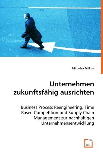 9783836487450: Unternehmen zukunftsfähig ausrichten: Business Process Reengineering, Time Based Competition undSupply Chain Management zur nachhaltigenUnternehmensentwicklung