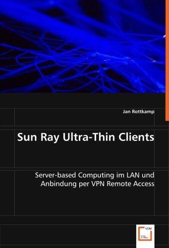 Sun Ray Ultra-Thin Clients: Server-based Computing im LAN und Anbindung per VPN Remote Access (...