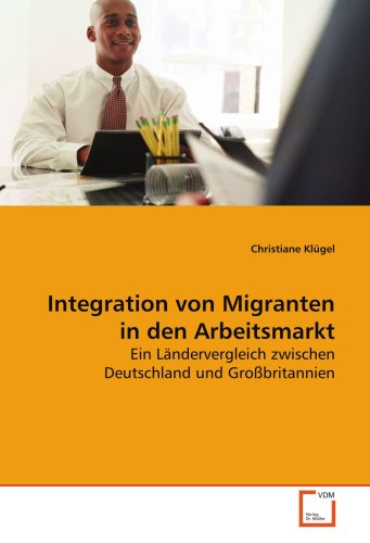 9783836497336: Integration von Migranten in den Arbeitsmarkt: Ein Ländervergleich zwischen Deutschland und Großbritannien (German Edition)