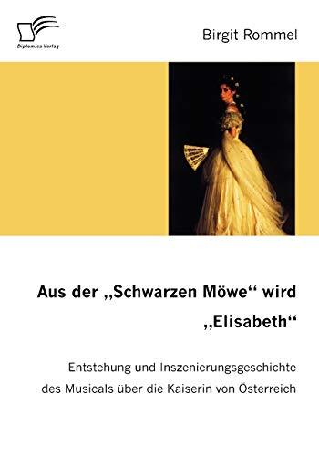 9783836654173: Aus der 'Schwarzen Möwe' wird 'Elisabeth': Entstehung und Inszenierungsgeschichte des Musicals über die Kaiserin von Österreich (German Edition)