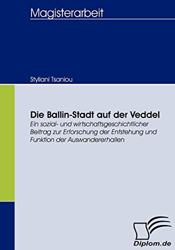 9783836654807: Die Ballin-Stadt auf der Veddel: Ein sozial- und wirtschaftsgeschichtlicher Beitrag zur Erforschung der Entstehung und Funktion der Auswandererhallen (German Edition)