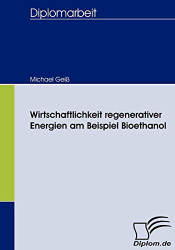 Wirtschaftlichkeit regenerativer Energien am Beispiel Bioethanol (German Edition): Michael Geià