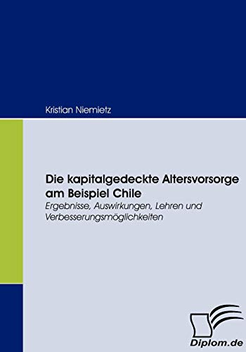 9783836659031: Die kapitalgedeckte Altersvorsorge am Beispiel Chile: Ergebnisse, Auswirkungen, Lehren und Verbesserungsmöglichkeiten (German Edition)