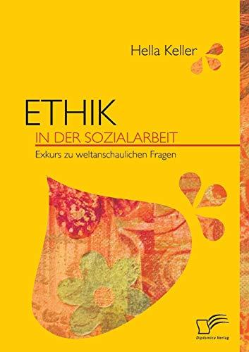 Ethik in der Sozialarbeit : Exkurs zu weltanschaulichen Fragen - Hella Keller