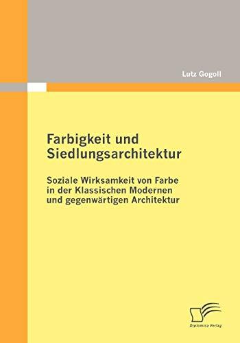 Farbigkeit und Siedlungsarchitektur: Soziale Wirksamkeit von Farbe in der Klassischen Modernen und gegenwärtigen Architektur - Lutz Gogoll