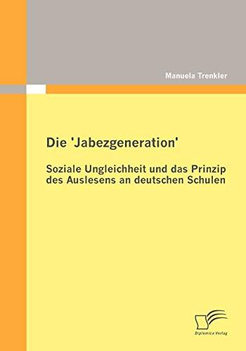 Die Jabezgeneration: Soziale Ungleichheit Und Das Prinzip Des Auslesens an Deutschen Schulen: ...