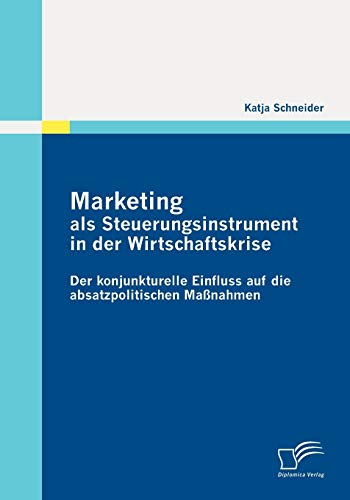 Marketing als Steuerungsinstrument in der Wirtschaftskrise: Der konjunkturelle Einfluss auf die absatzpolitischen Maßnahmen - Katja Schneider