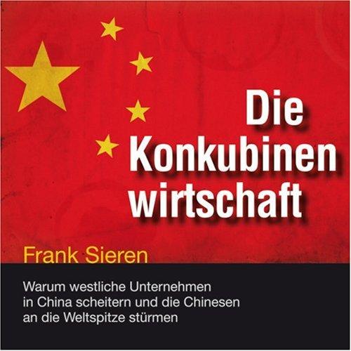 9783836804486: Die Konkubinenwirtschaft: Warum westliche Unternehmen in China scheitern und die Chinesen an die Weltspitze stürmen