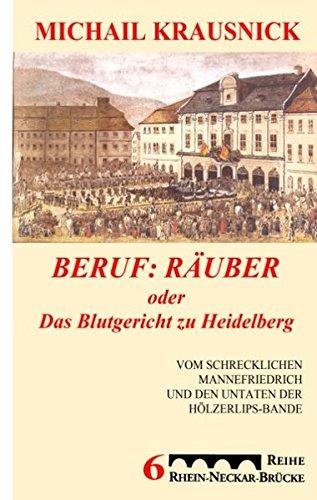 9783837005066: Beruf: R�uber, oder: Das Blutgericht zu Heidelberg: Vom schrecklichen Mannefriedrich und den Untaten der H�lzerlipsbande, Eine historische Reportage
