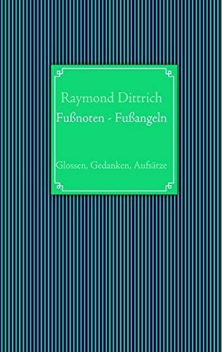 Fußnoten - Fußangeln: Glossen, Gedanken, Aufsätze: Dittrich, Raymond