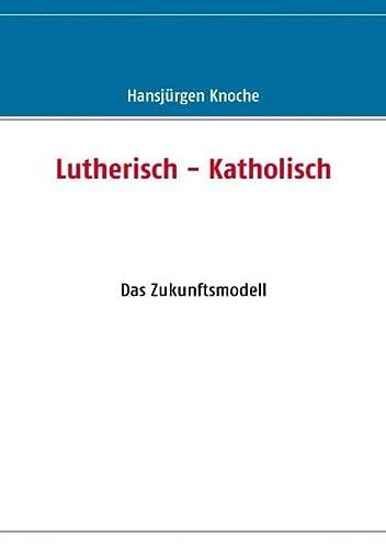 Lutherisch - Katholisch: Das Zukunftsmodell: Knoche, Hansjürgen