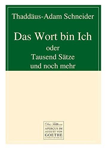 Das Wort bin Ich: oder Tausend Sätze und noch mehr: Schneider, Thaddäus-Adam