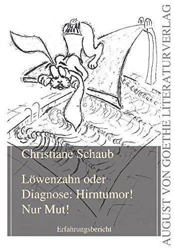 Löwenzahn oder Diagnose: Hirntumor! Nur Mut!: Erfahrungsbericht (August von Goethe Literaturverlag) - Schaub Christiane