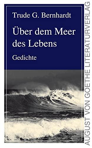 Über dem Meer des Lebens: Gedichte: Trude G. Bernhardt