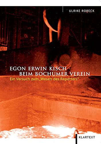 Egon Erwin Kisch beim Bochumer Verein: Ein Versuch zum Wesen des Reporters - Ulrike Robeck